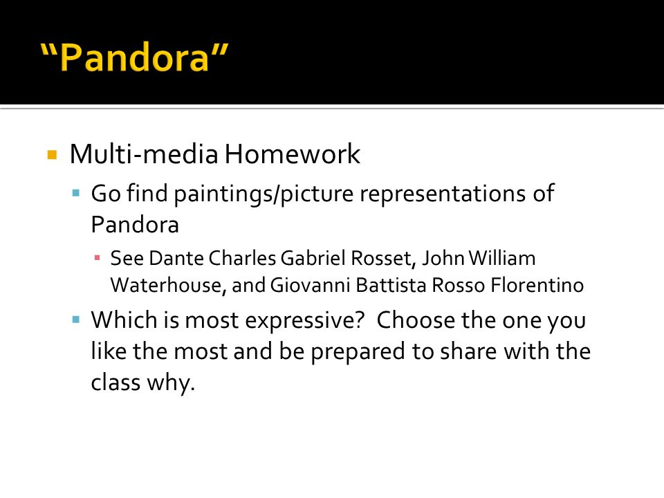Multi-media Homework Go find paintings/picture representations of Pandora See Dante Charles Gabriel Rosset, John William Waterhouse, and Giovanni Batt