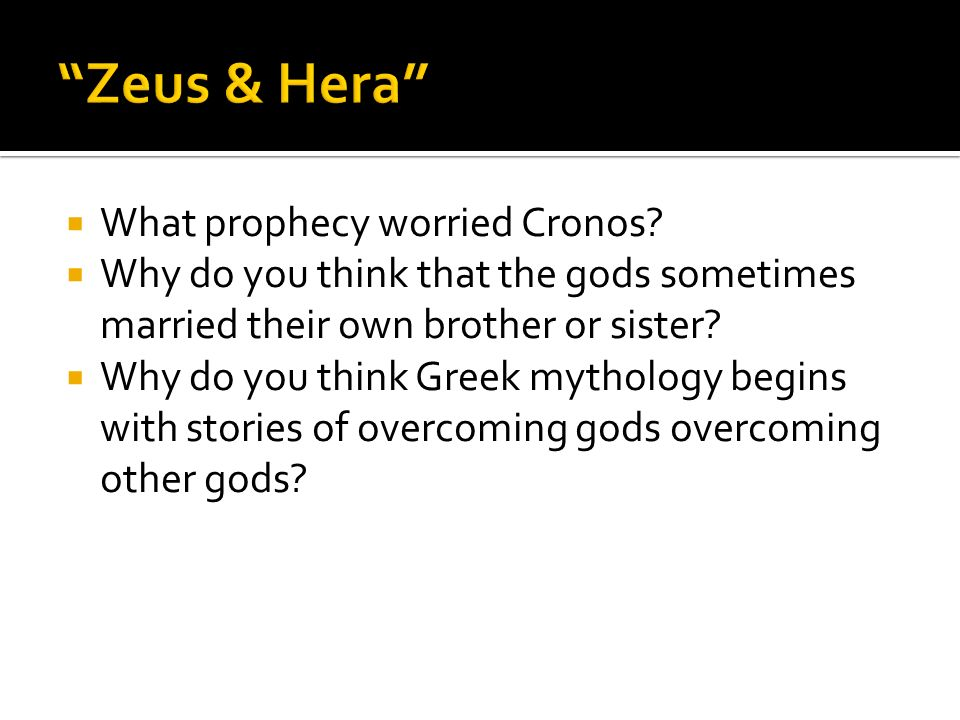 What prophecy worried Cronos? Why do you think that the gods sometimes married their own brother or sister? Why do you think Greek mythology begins wi