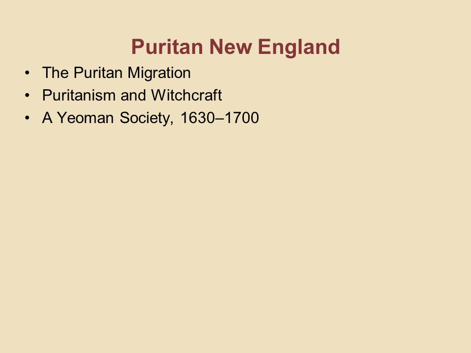 Puritan New England The Puritan Migration Puritanism and Witchcraft A Yeoman Society, 1630–1700