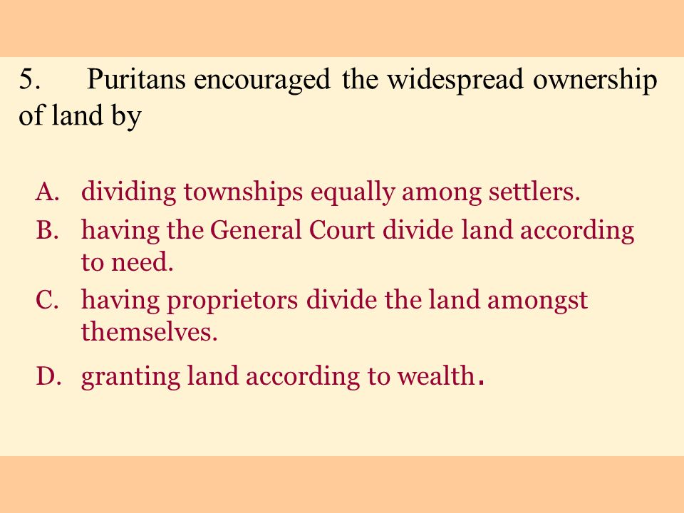 5.Puritans encouraged the widespread ownership of land by A.dividing townships equally among settlers. B.having the General Court divide land accordin