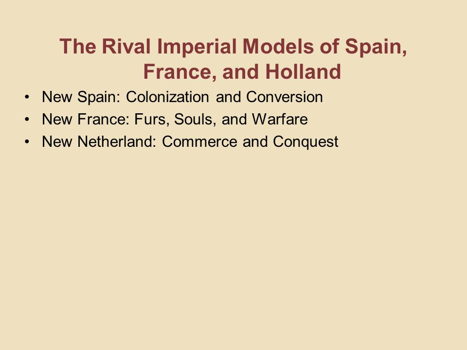 The Rival Imperial Models of Spain, France, and Holland New Spain: Colonization and Conversion New France: Furs, Souls, and Warfare New Netherland: Co
