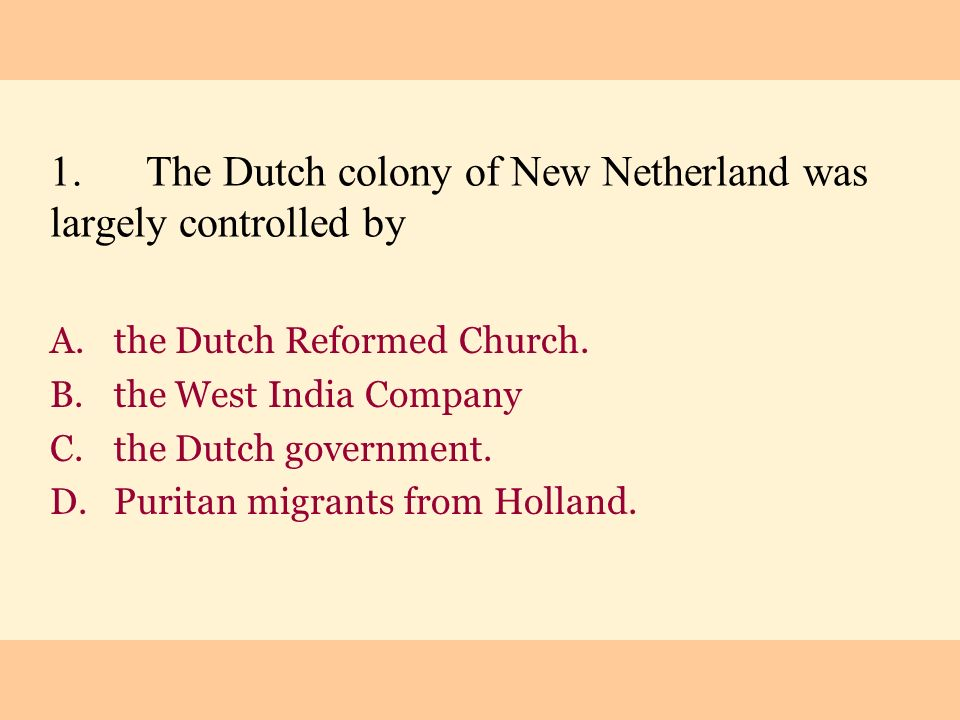 1.The Dutch colony of New Netherland was largely controlled by A.the Dutch Reformed Church. B.the West India Company C.the Dutch government. D.Puritan
