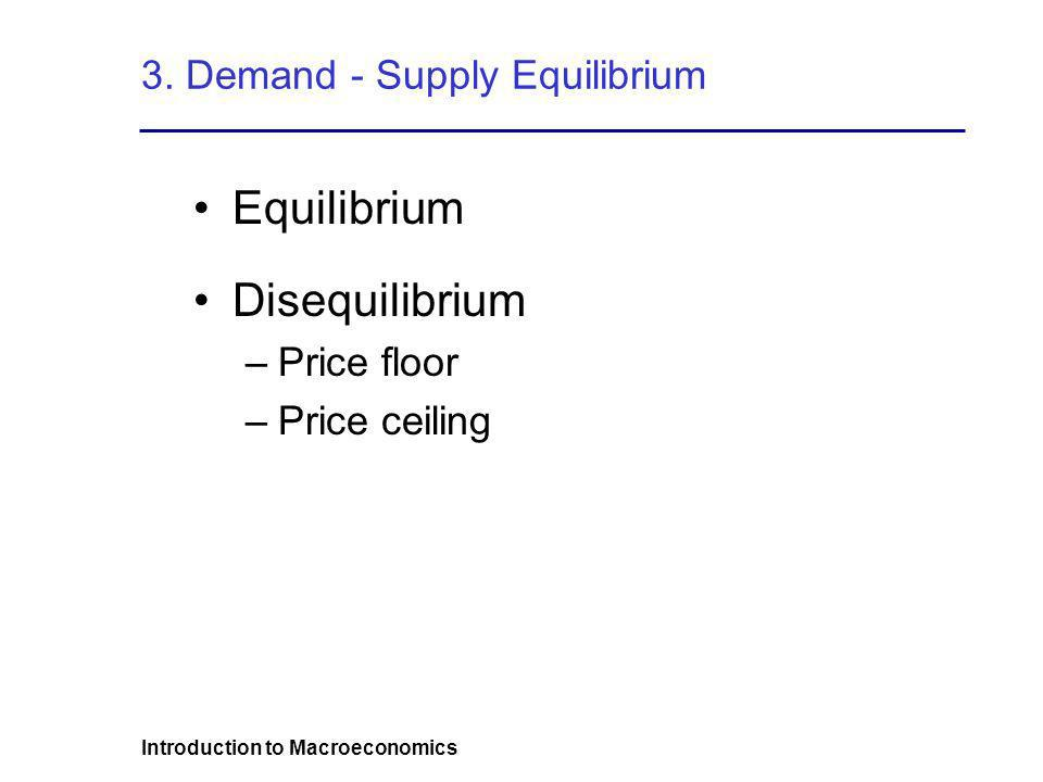 Introduction to Macroeconomics 3. Demand - Supply Equilibrium Equilibrium Disequilibrium –Price floor –Price ceiling