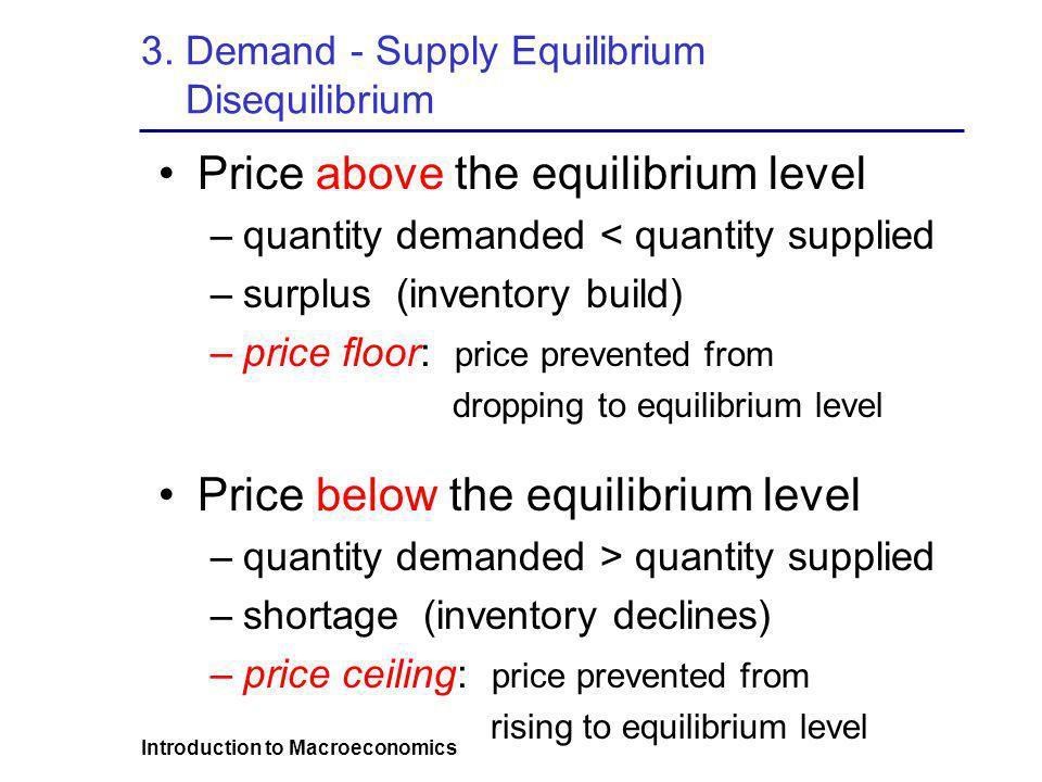 Introduction to Macroeconomics 3. Demand - Supply Equilibrium Disequilibrium Price above the equilibrium level –quantity demanded < quantity supplied