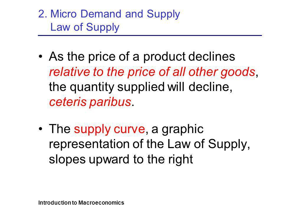 Introduction to Macroeconomics 2. Micro Demand and Supply Law of Supply As the price of a product declines relative to the price of all other goods, t