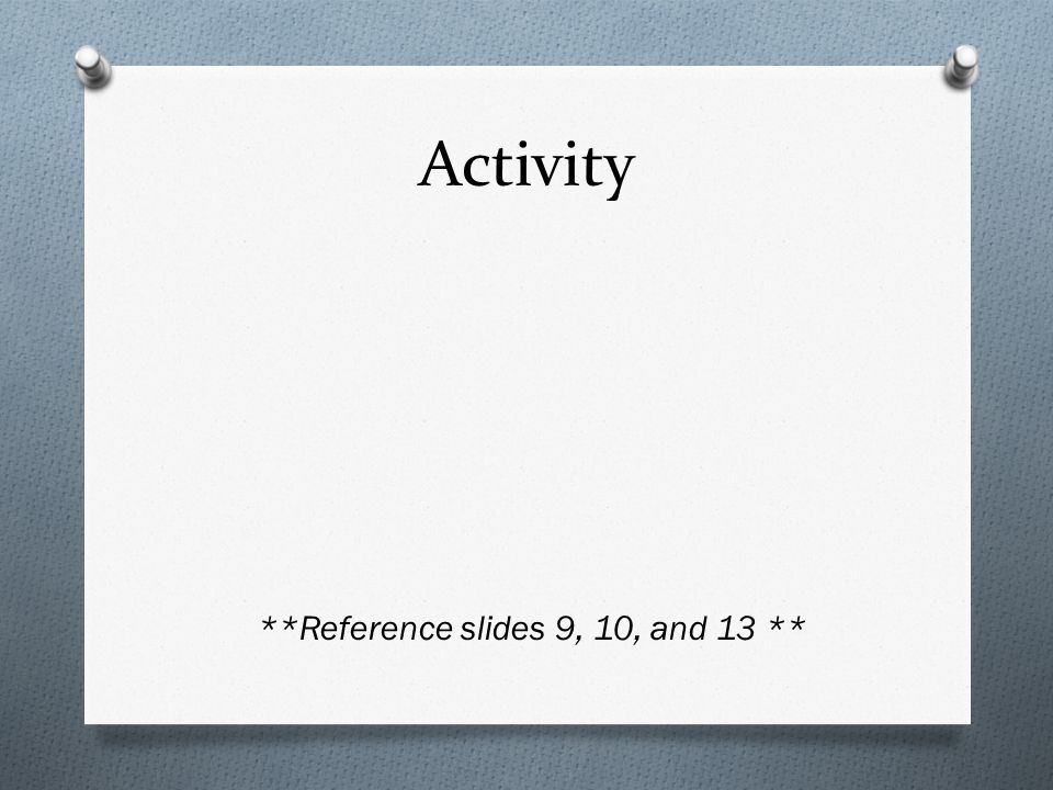 Activity **Reference slides 9, 10, and 13 **