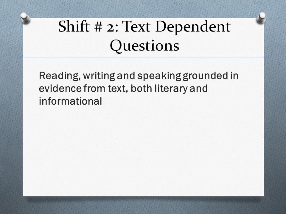 Shift # 2: Text Dependent Questions Reading, writing and speaking grounded in evidence from text, both literary and informational