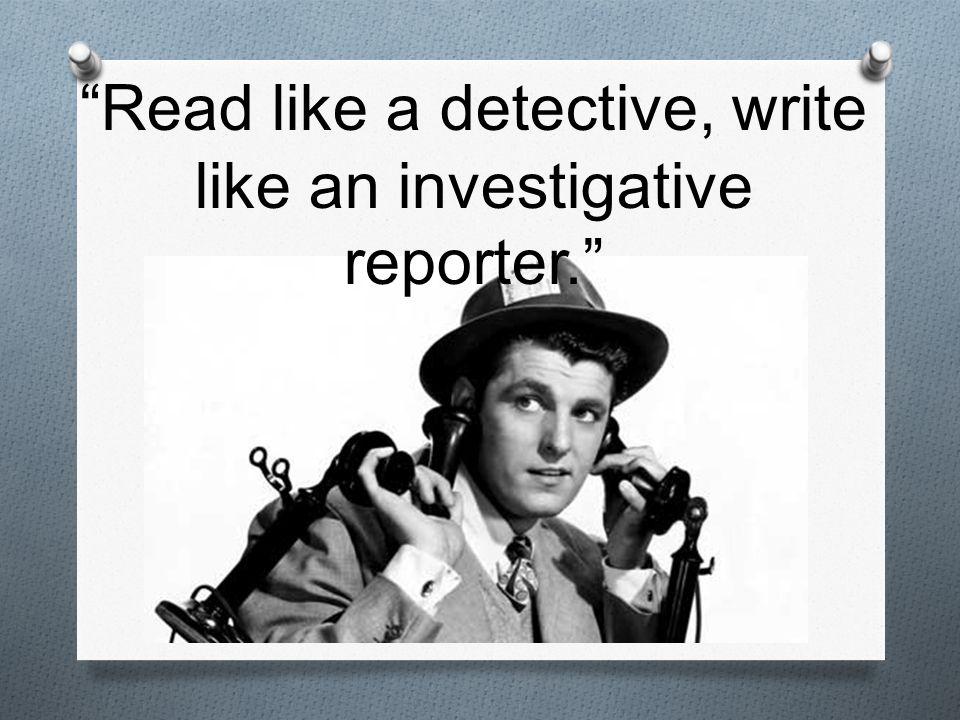 Read like a detective, write like an investigative reporter.