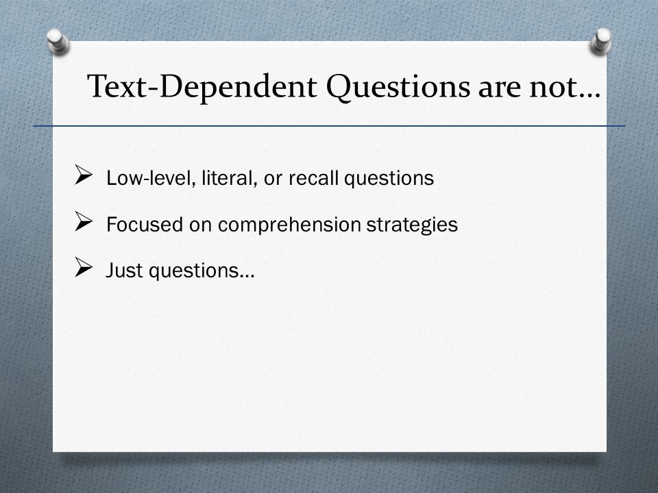 Text-Dependent Questions are not… Low-level, literal, or recall questions Focused on comprehension strategies Just questions…