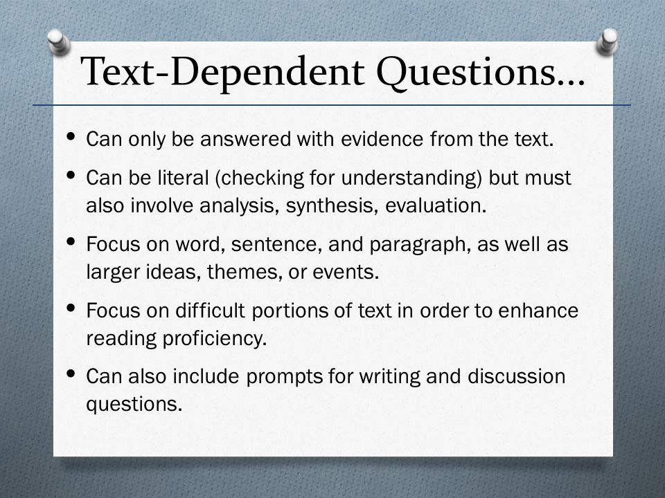 Text-Dependent Questions... Can only be answered with evidence from the text. Can be literal (checking for understanding) but must also involve analys