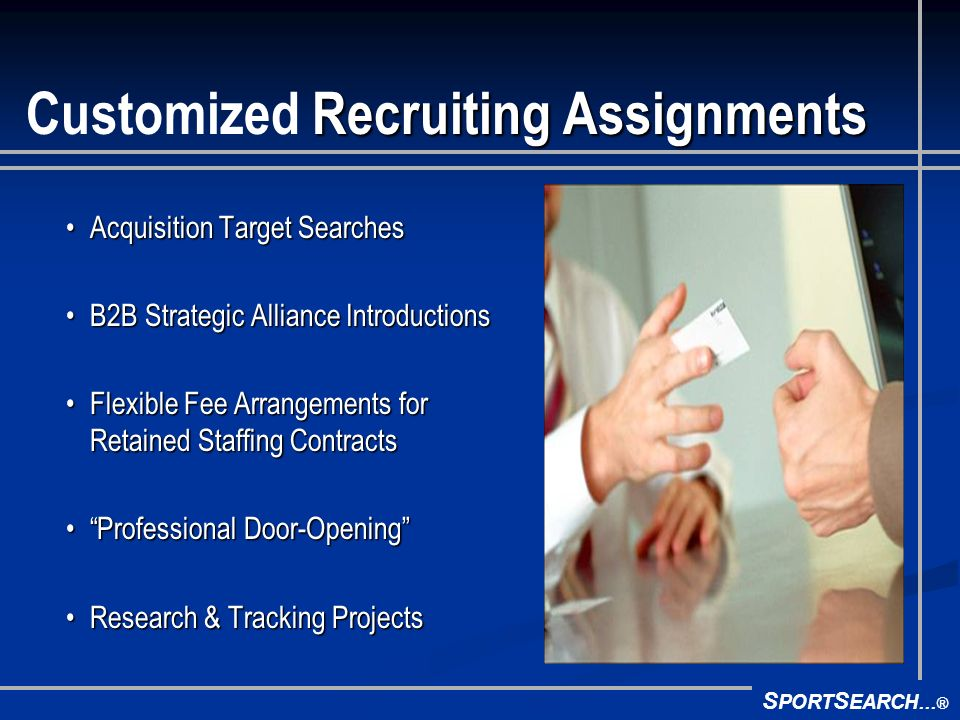 S PORT S EARCH ® Recruiting Assignments Customized Recruiting Assignments Acquisition Target SearchesAcquisition Target Searches B2B Strategic Alliance IntroductionsB2B Strategic Alliance Introductions Flexible Fee Arrangements for Retained Staffing ContractsFlexible Fee Arrangements for Retained Staffing Contracts Professional Door-OpeningProfessional Door-Opening Research & Tracking ProjectsResearch & Tracking Projects