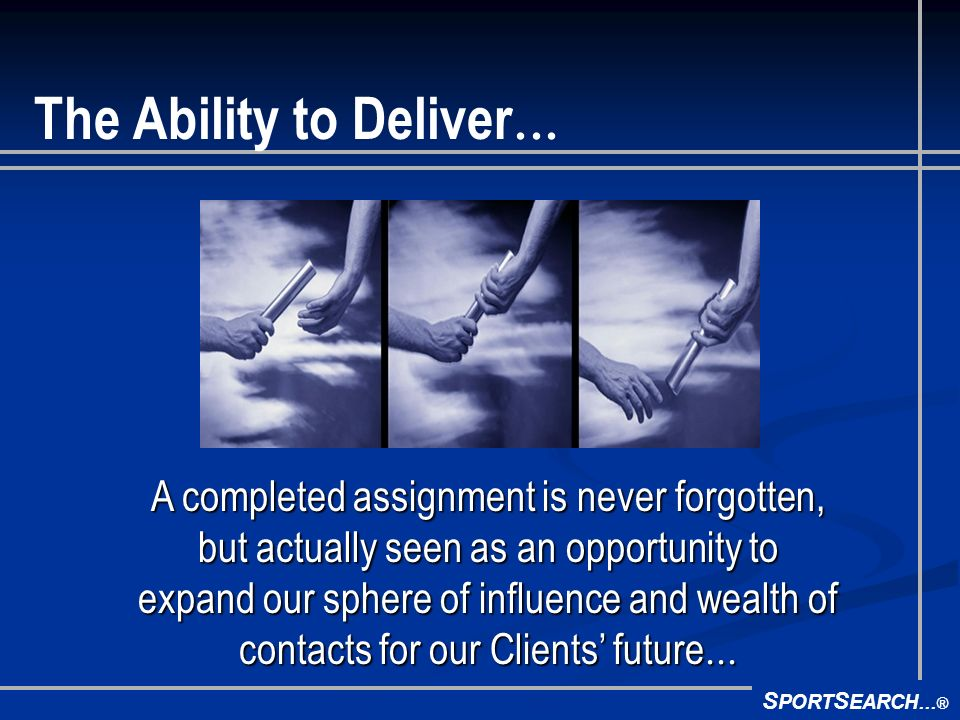 S PORT S EARCH ® The Ability to Deliver A completed assignment is never forgotten, but actually seen as an opportunity to expand our sphere of influence and wealth of contacts for our Clients future A completed assignment is never forgotten, but actually seen as an opportunity to expand our sphere of influence and wealth of contacts for our Clients future