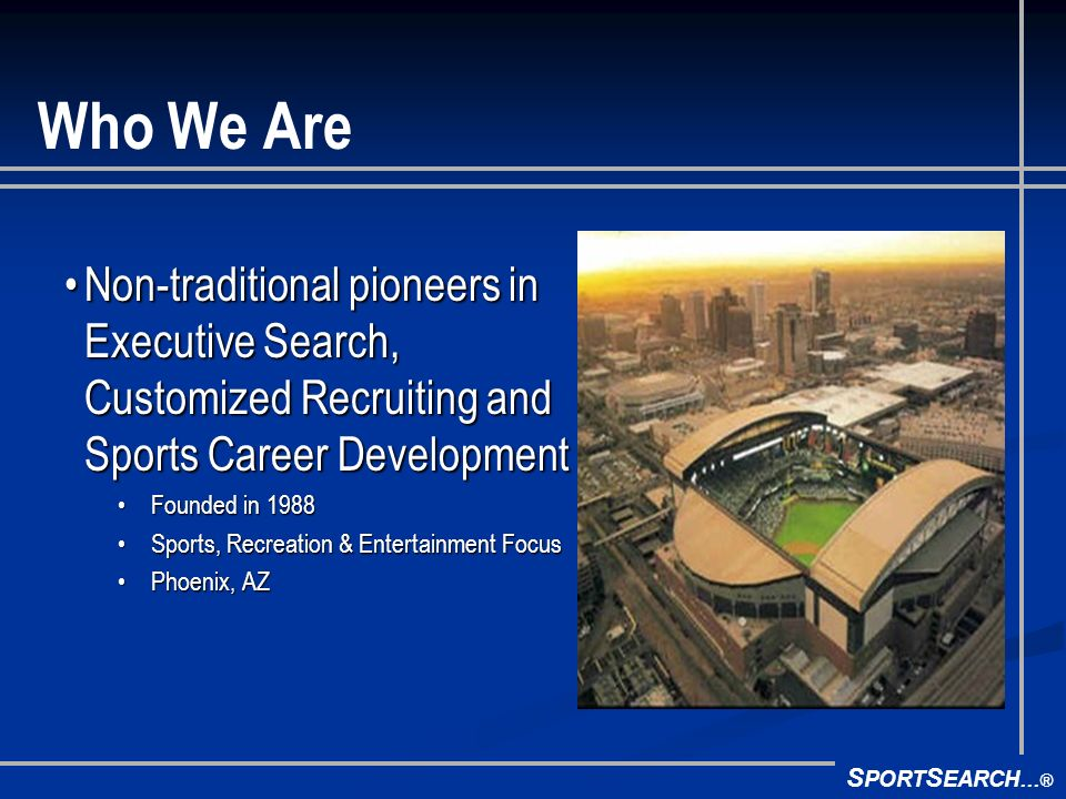 Who We Are Non-traditional pioneers in Executive Search, Customized Recruiting and Sports Career DevelopmentNon-traditional pioneers in Executive Search, Customized Recruiting and Sports Career Development Founded in 1988Founded in 1988 Sports, Recreation & Entertainment FocusSports, Recreation & Entertainment Focus Phoenix, AZPhoenix, AZ