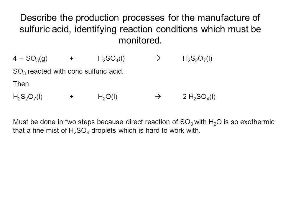 Describe the production processes for the manufacture of sulfuric acid, identifying reaction conditions which must be monitored. 4 – SO 3 (g)+H 2 SO 4