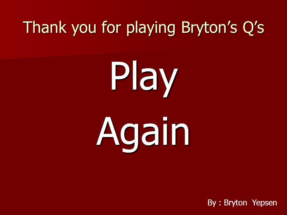 Thank you for playing Brytons Qs PlayAgain By : Bryton Yepsen