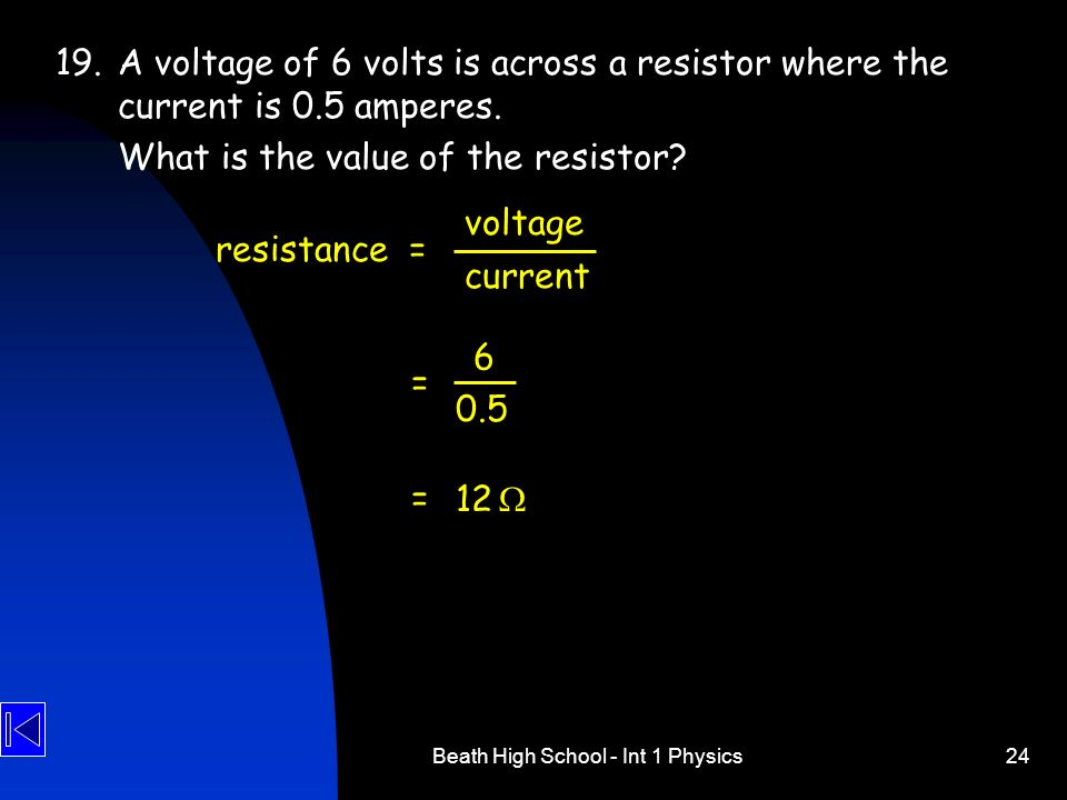 Beath High School - Int 1 Physics24 19.A voltage of 6 volts is across a resistor where the current is 0.5 amperes. What is the value of the resistor?