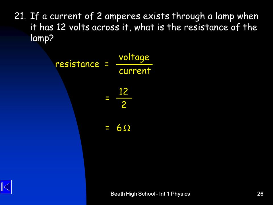 Beath High School - Int 1 Physics26 21.If a current of 2 amperes exists through a lamp when it has 12 volts across it, what is the resistance of the l