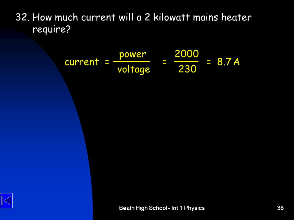 Beath High School - Int 1 Physics38 32. How much current will a 2 kilowatt mains heater require? current = power voltage 2000 230 = = 8.7 A