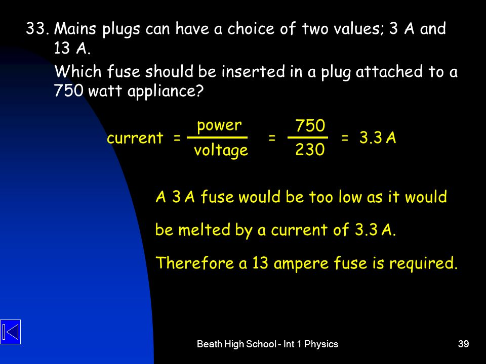 Beath High School - Int 1 Physics39 33. Mains plugs can have a choice of two values; 3 A and 13 A. Which fuse should be inserted in a plug attached to