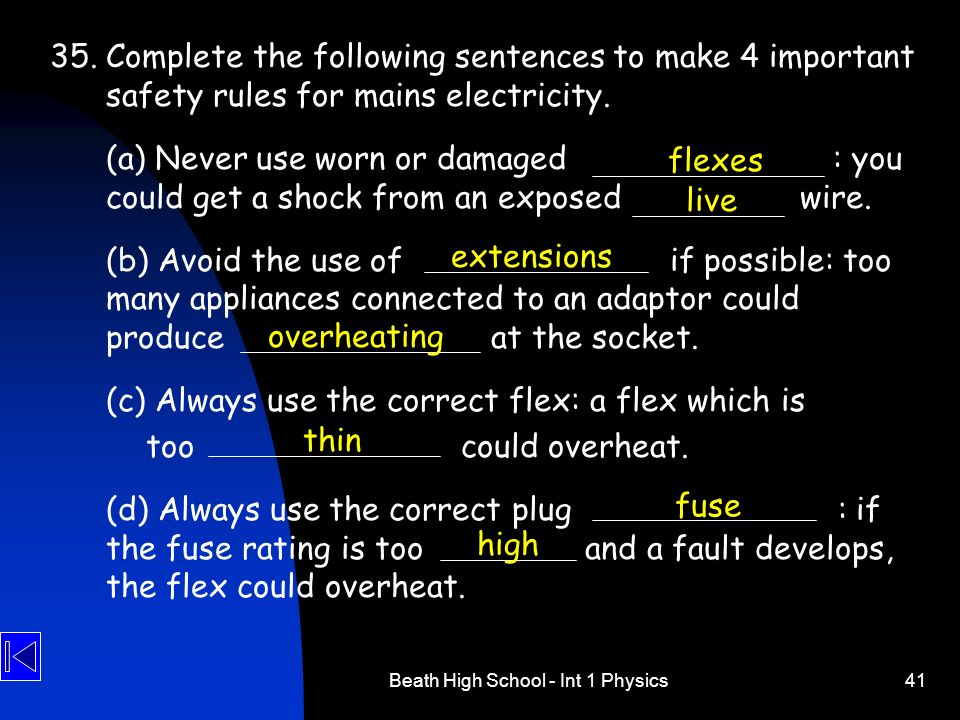 Beath High School - Int 1 Physics41 35. Complete the following sentences to make 4 important safety rules for mains electricity. (a) Never use worn or