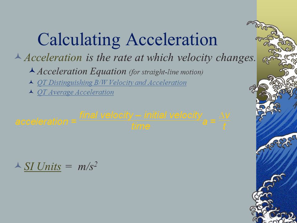 Calculating Acceleration Acceleration is the rate at which velocity changes. Acceleration Equation (for straight-line motion) QT Distinguishing B/W Ve