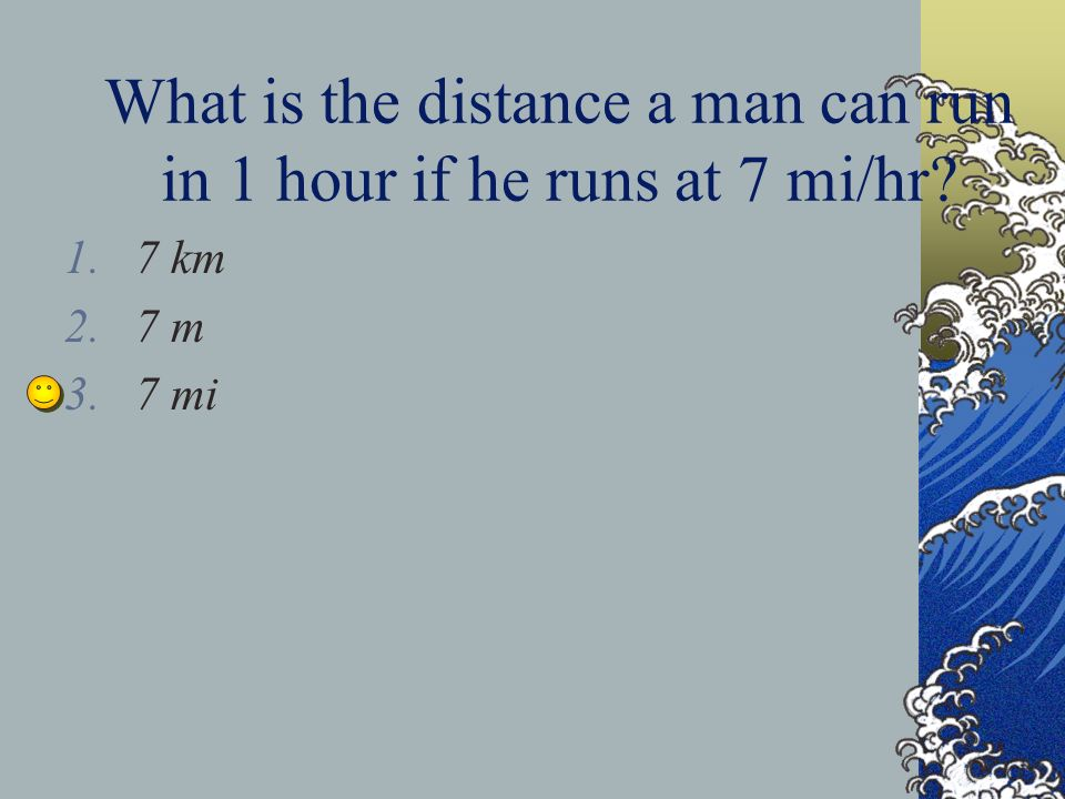 What is the distance a man can run in 1 hour if he runs at 7 mi/hr? 1.7 km 2.7 m 3.7 mi