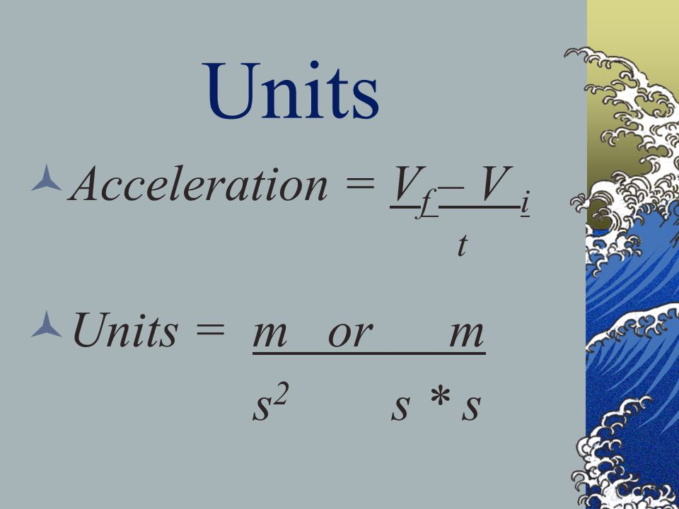 Units Acceleration = V f – V i t Units = m or m s 2 s * s