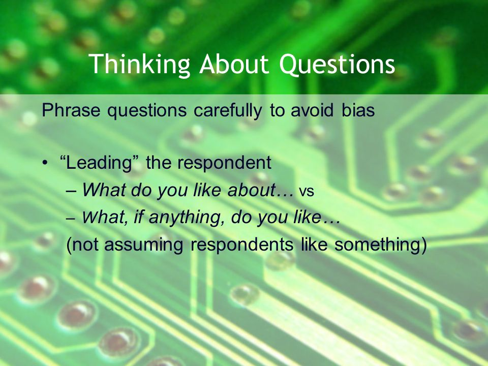Thinking About Questions Phrase questions carefully to avoid bias Leading the respondent –What do you like about… vs –W hat, if anything, do you like… (not assuming respondents like something)
