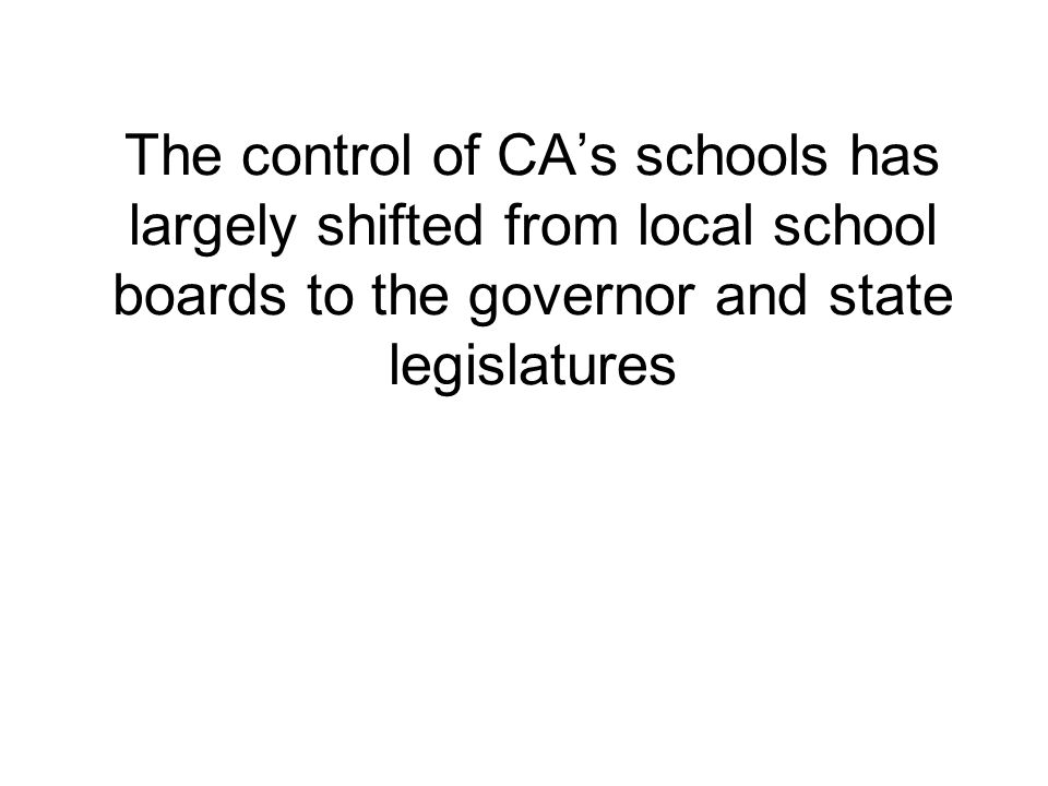 The control of CAs schools has largely shifted from local school boards to the governor and state legislatures