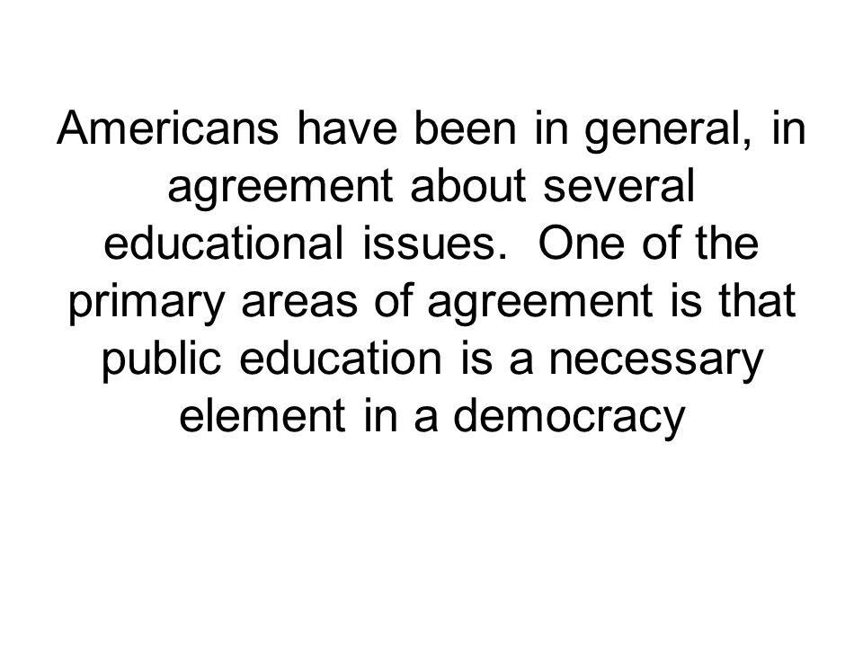 Americans have been in general, in agreement about several educational issues.