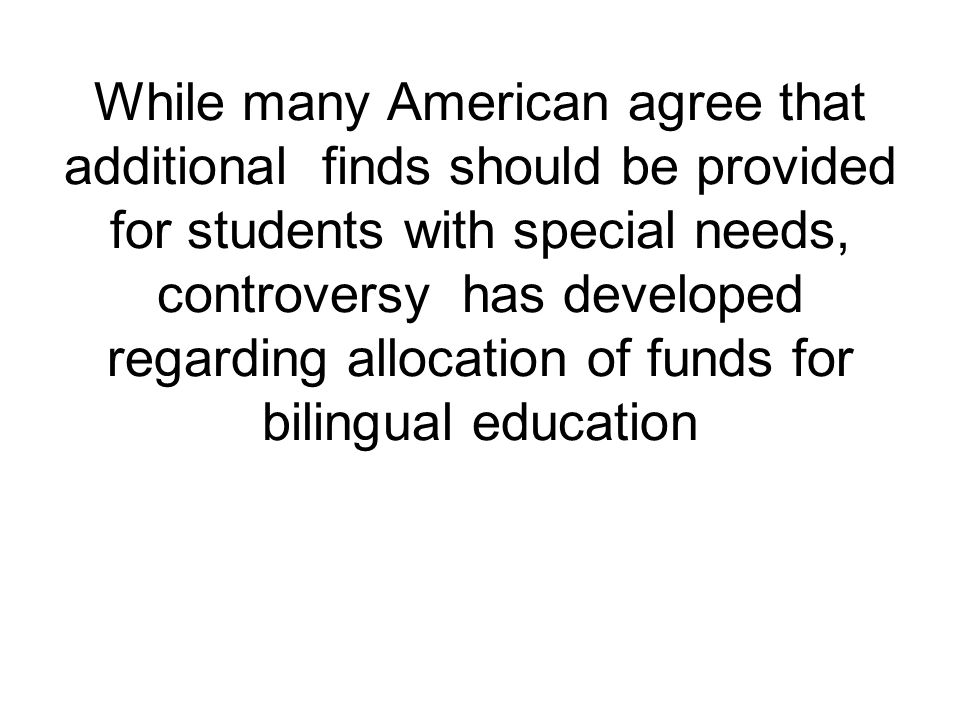 While many American agree that additional finds should be provided for students with special needs, controversy has developed regarding allocation of funds for bilingual education
