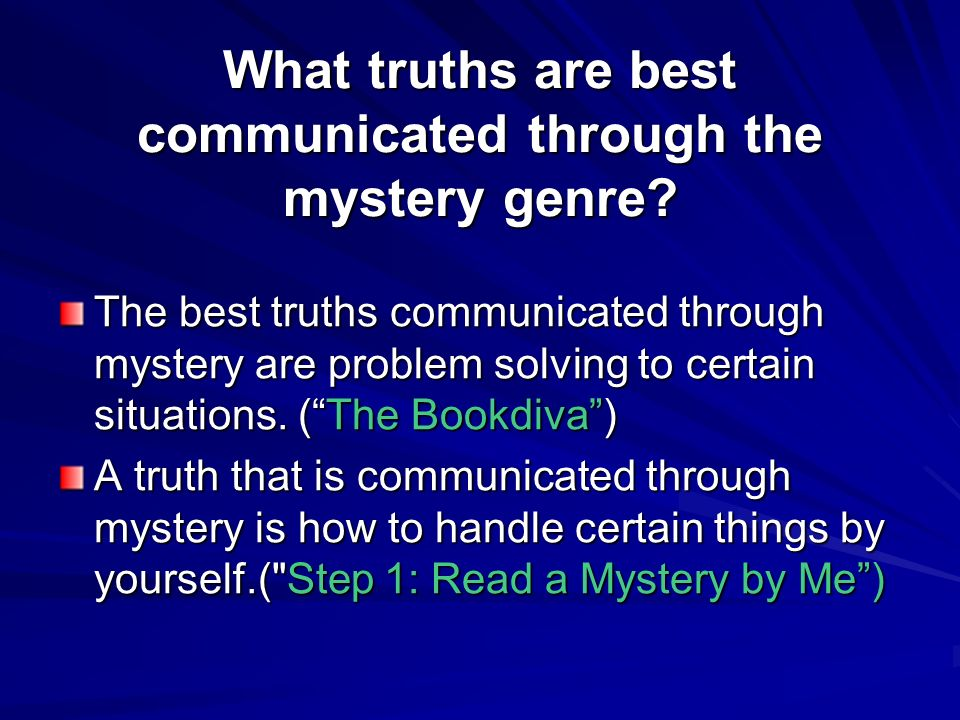 What truths are best communicated through the mystery genre? The best truths communicated through mystery are problem solving to certain situations. (