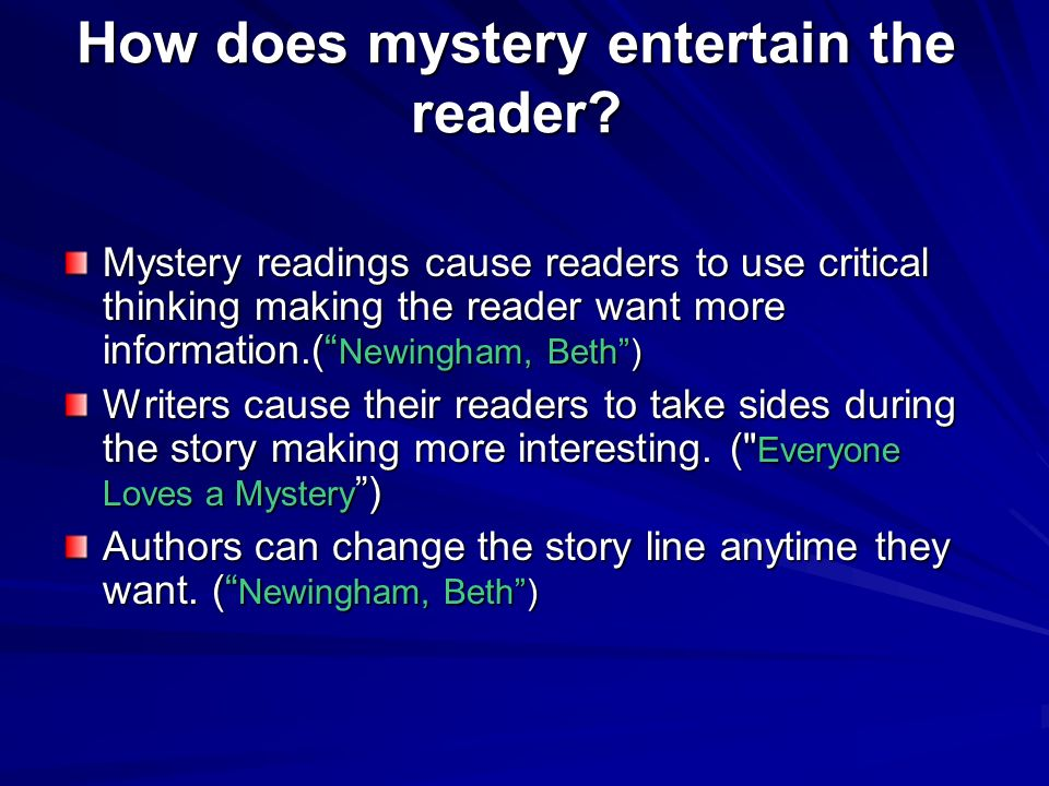 How does mystery entertain the reader? Mystery readings cause readers to use critical thinking making the reader want more information.( Newingham, Be