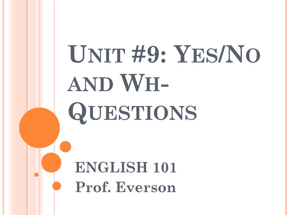 U NIT #9: Y ES /N O AND W H - Q UESTIONS ENGLISH 101 Prof. Everson