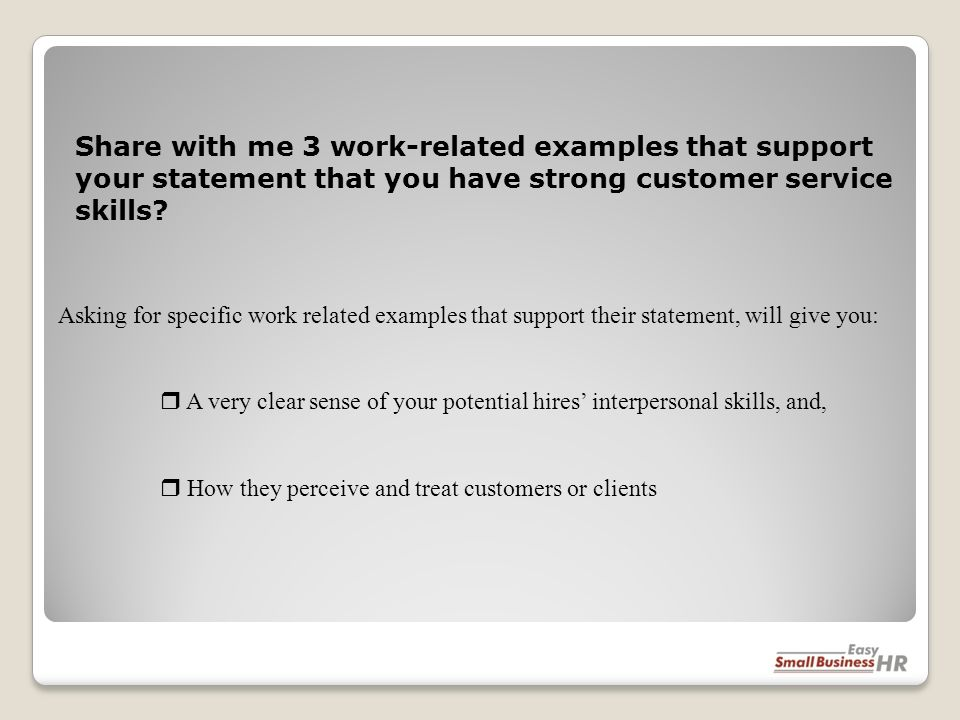 Asking for specific work related examples that support their statement, will give you: A very clear sense of your potential hires interpersonal skills, and, How they perceive and treat customers or clients Share with me 3 work-related examples that support your statement that you have strong customer service skills?
