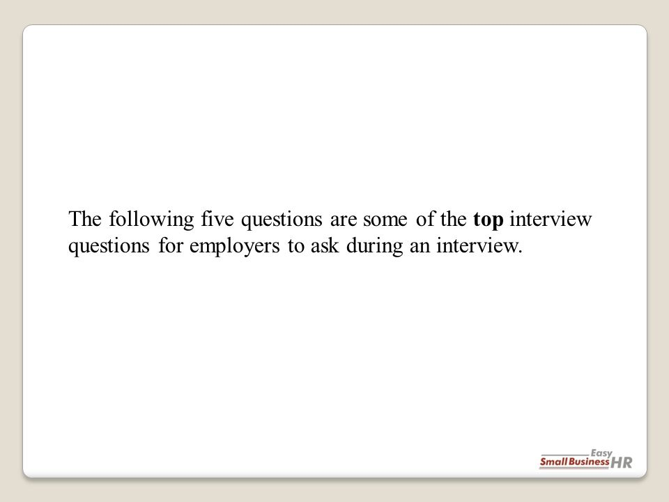 The following five questions are some of the top interview questions for employers to ask during an interview.