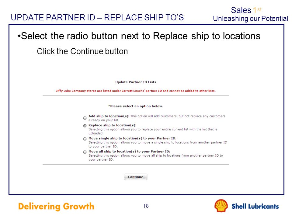 Sales1 st Unleashing our Potential 18 UPDATE PARTNER ID – REPLACE SHIP TOS Select the radio button next to Replace ship to locations –Click the Contin