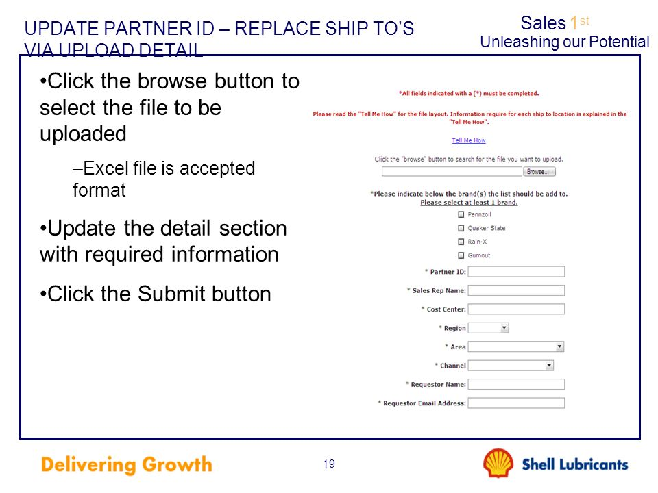 Sales1 st Unleashing our Potential 19 UPDATE PARTNER ID – REPLACE SHIP TOS VIA UPLOAD DETAIL Click the browse button to select the file to be uploaded