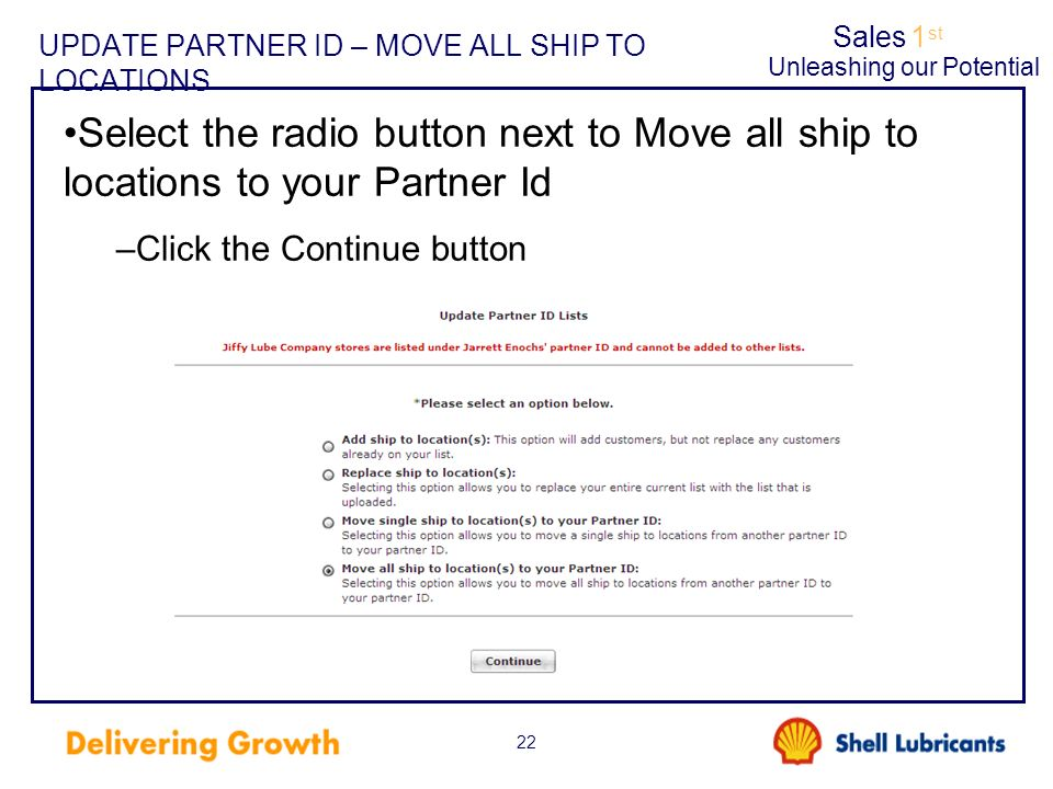 Sales1 st Unleashing our Potential 22 UPDATE PARTNER ID – MOVE ALL SHIP TO LOCATIONS Select the radio button next to Move all ship to locations to you