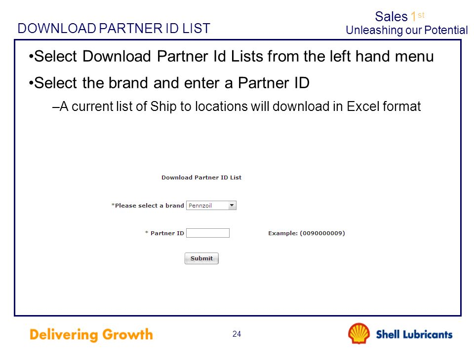 Sales1 st Unleashing our Potential 24 DOWNLOAD PARTNER ID LIST Select Download Partner Id Lists from the left hand menu Select the brand and enter a Partner ID –A current list of Ship to locations will download in Excel format
