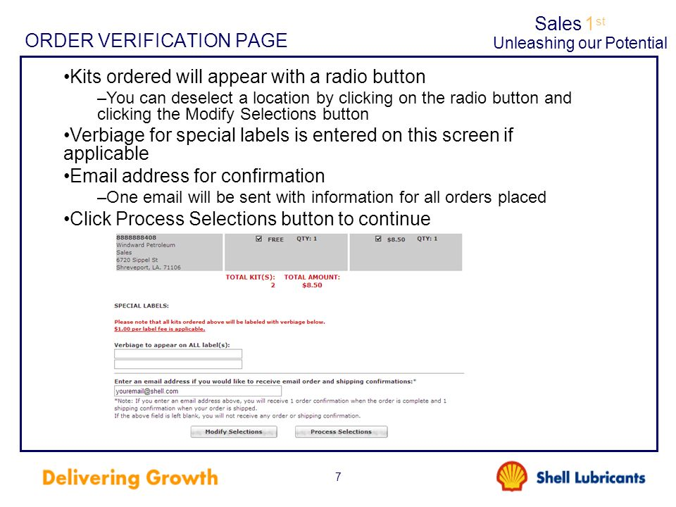 Sales1 st Unleashing our Potential 7 ORDER VERIFICATION PAGE Kits ordered will appear with a radio button –You can deselect a location by clicking on the radio button and clicking the Modify Selections button Verbiage for special labels is entered on this screen if applicable Email address for confirmation –One email will be sent with information for all orders placed Click Process Selections button to continue