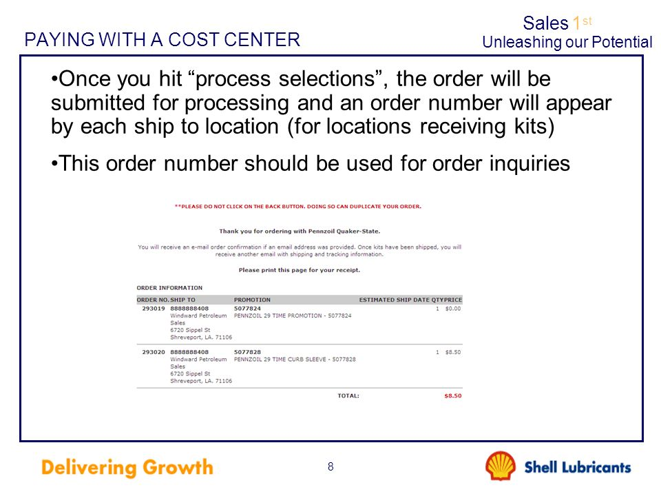 Sales1 st Unleashing our Potential 8 PAYING WITH A COST CENTER Once you hit process selections, the order will be submitted for processing and an order number will appear by each ship to location (for locations receiving kits) This order number should be used for order inquiries