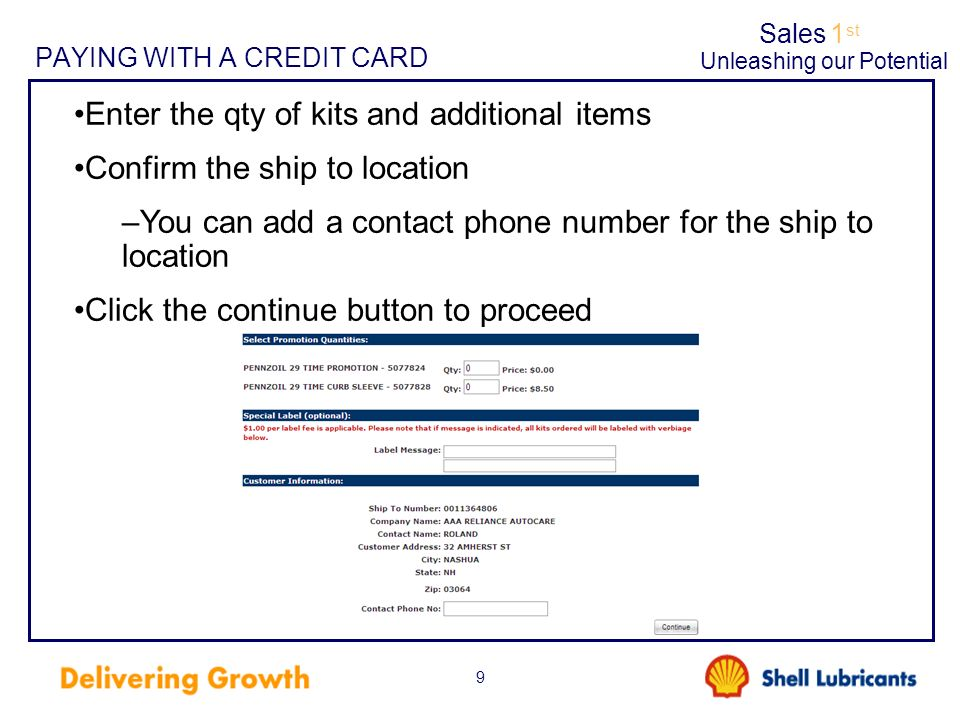 Sales1 st Unleashing our Potential 9 PAYING WITH A CREDIT CARD Enter the qty of kits and additional items Confirm the ship to location –You can add a contact phone number for the ship to location Click the continue button to proceed