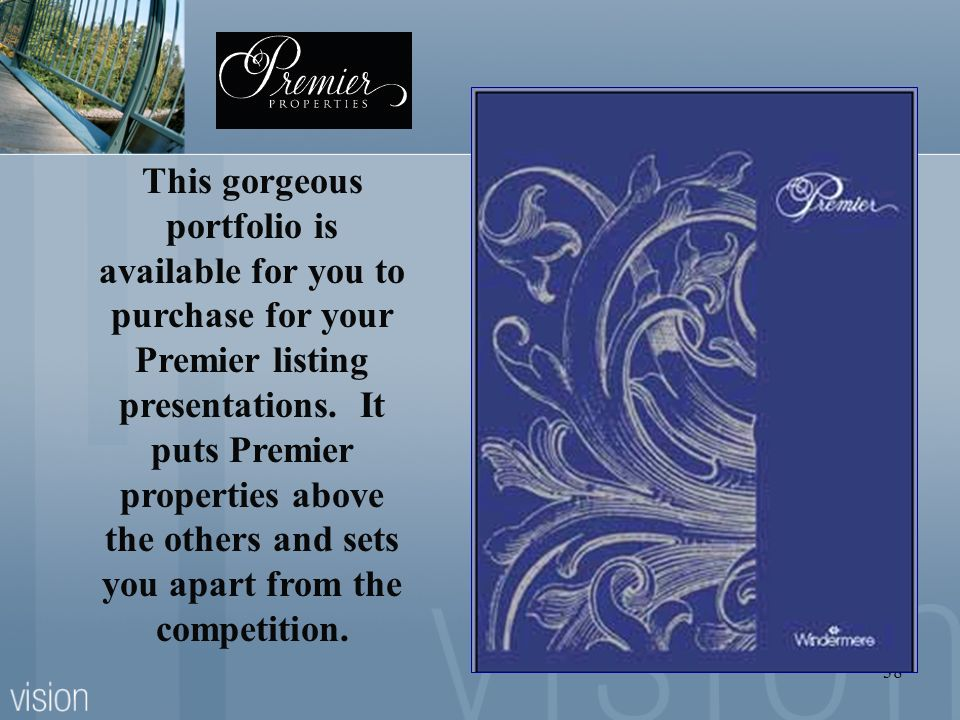 38 This gorgeous portfolio is available for you to purchase for your Premier listing presentations. It puts Premier properties above the others and se