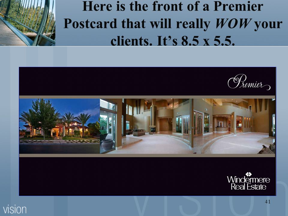 41 Here is the front of a Premier Postcard that will really WOW your clients. Its 8.5 x 5.5.