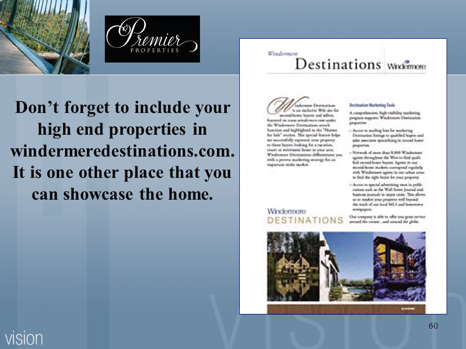 60 Dont forget to include your high end properties in windermeredestinations.com. It is one other place that you can showcase the home.