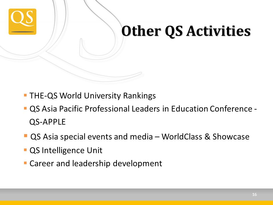 Other QS Activities THE-QS World University Rankings QS Asia Pacific Professional Leaders in Education Conference - QS-APPLE QS Asia special events and media – WorldClass & Showcase QS Intelligence Unit Career and leadership development 16