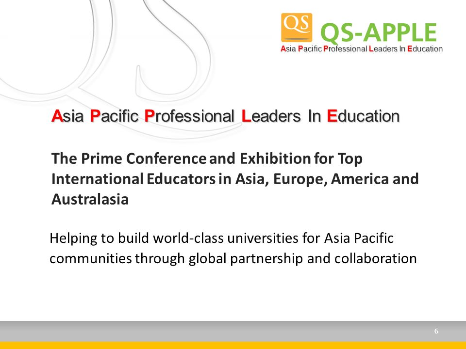 Asia Pacific Professional Leaders In Education Helping to build world-class universities for Asia Pacific communities through global partnership and collaboration 6 The Prime Conference and Exhibition for Top International Educators in Asia, Europe, America and Australasia Asia Pacific Professional Leaders In Education 6