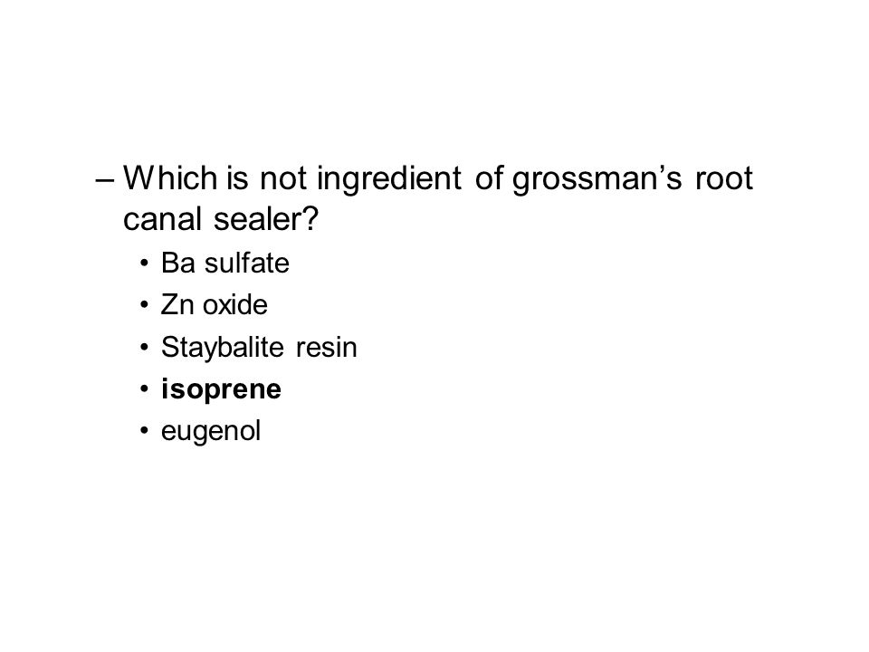 –Which is not ingredient of grossmans root canal sealer? Ba sulfate Zn oxide Staybalite resin isoprene eugenol