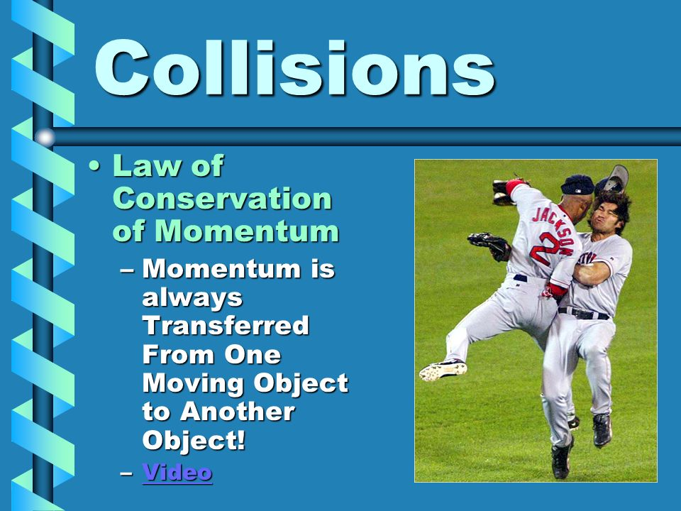 Collisions Law of Conservation of MomentumLaw of Conservation of Momentum –Momentum is always Transferred From One Moving Object to Another Object! –V